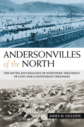 andersonvillesofthenorthgillispie Review: <i>Andersonvilles of the North: The Myths and Realities of Northern Treatment of Civil War Confederate Prisoners</i>