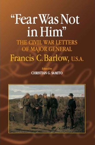 Fear Was Not In Him The Civil War Letters of Major General Francis C. Barlow USA Samito Civil War Book Acquisitions: January 2012