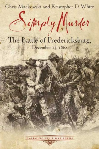 SimplyMurderTheBattleOfFredericksburgMackowsiWhite 333x500 Civil War Book Review: <i>Simply Murder: The Battle of Fredericksburg, December 13, 1862</i>